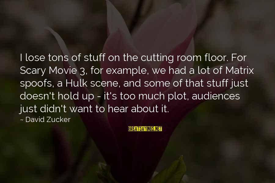 Hulk's Sayings By David Zucker: I lose tons of stuff on the cutting room floor. For Scary Movie 3, for