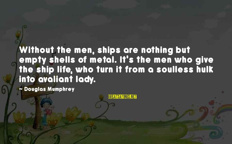 Hulk's Sayings By Douglas Mumphrey: Without the men, ships are nothing but empty shells of metal. It's the men who