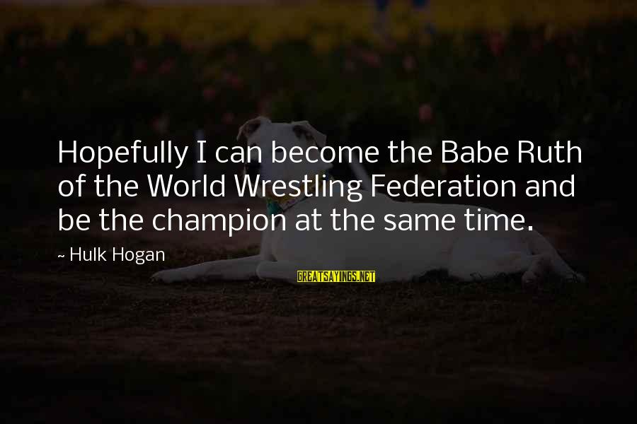 Hulk's Sayings By Hulk Hogan: Hopefully I can become the Babe Ruth of the World Wrestling Federation and be the
