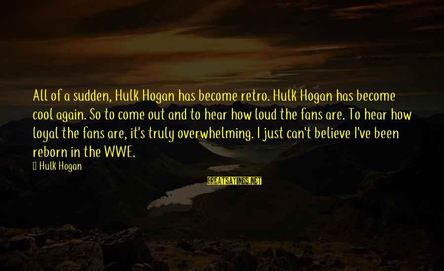 Hulk's Sayings By Hulk Hogan: All of a sudden, Hulk Hogan has become retro. Hulk Hogan has become cool again.