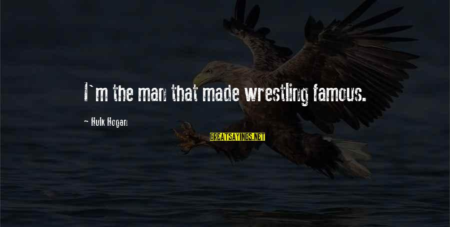 Hulk's Sayings By Hulk Hogan: I'm the man that made wrestling famous.
