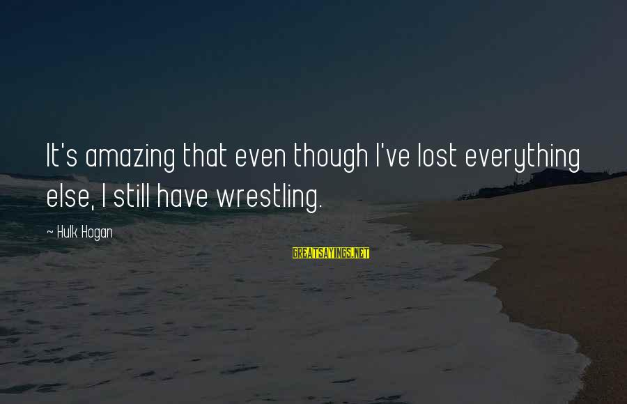 Hulk's Sayings By Hulk Hogan: It's amazing that even though I've lost everything else, I still have wrestling.