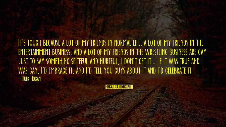 Hulk's Sayings By Hulk Hogan: It's tough because a lot of my friends in normal life, a lot of my