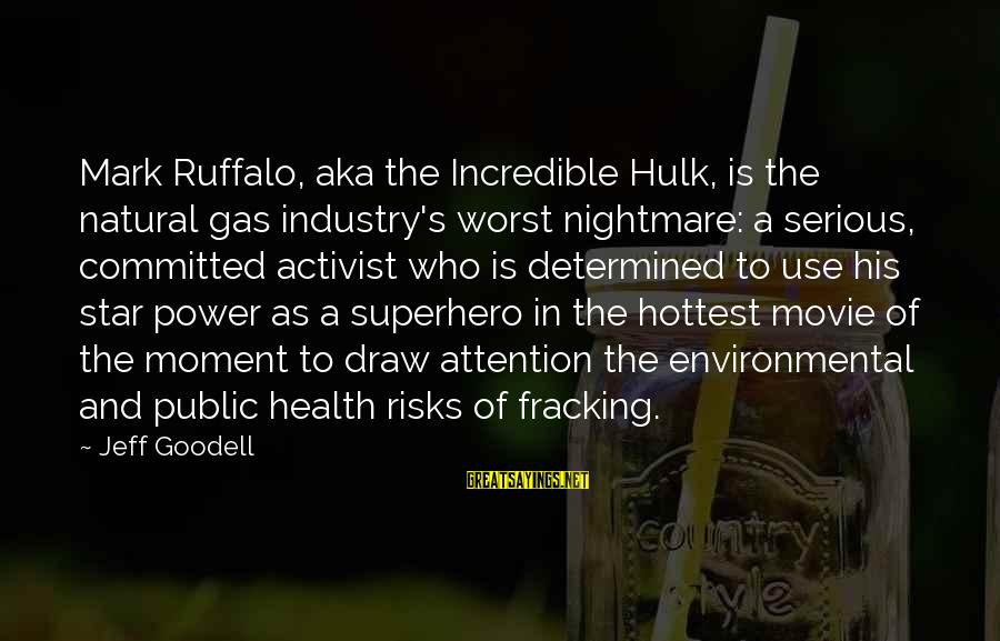 Hulk's Sayings By Jeff Goodell: Mark Ruffalo, aka the Incredible Hulk, is the natural gas industry's worst nightmare: a serious,