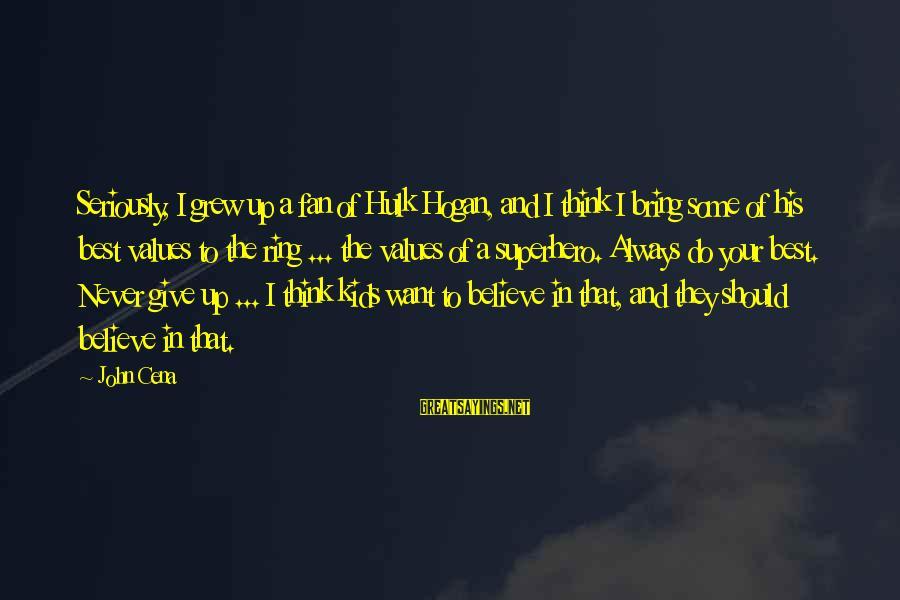 Hulk's Sayings By John Cena: Seriously, I grew up a fan of Hulk Hogan, and I think I bring some