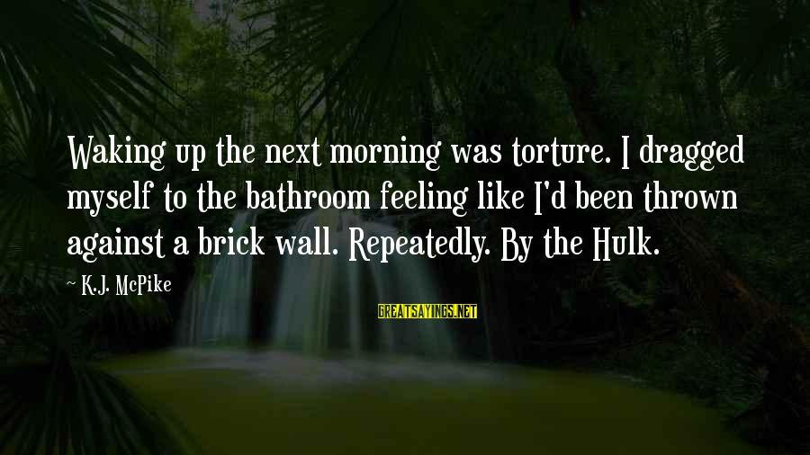 Hulk's Sayings By K.J. McPike: Waking up the next morning was torture. I dragged myself to the bathroom feeling like