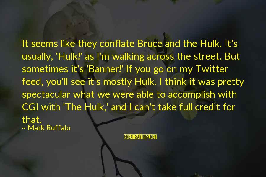 Hulk's Sayings By Mark Ruffalo: It seems like they conflate Bruce and the Hulk. It's usually, 'Hulk!' as I'm walking