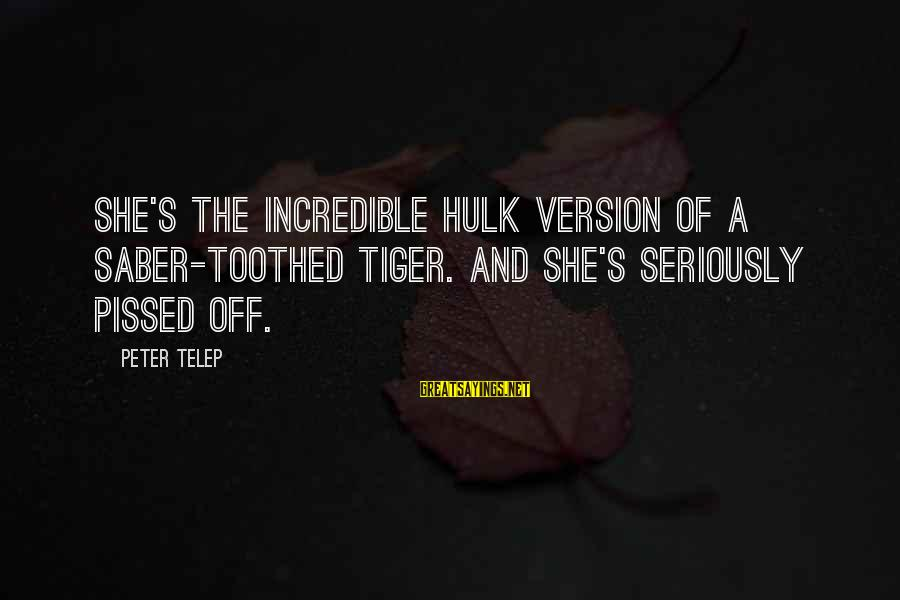 Hulk's Sayings By Peter Telep: She's the Incredible Hulk version of a saber-toothed tiger. And she's seriously pissed off.
