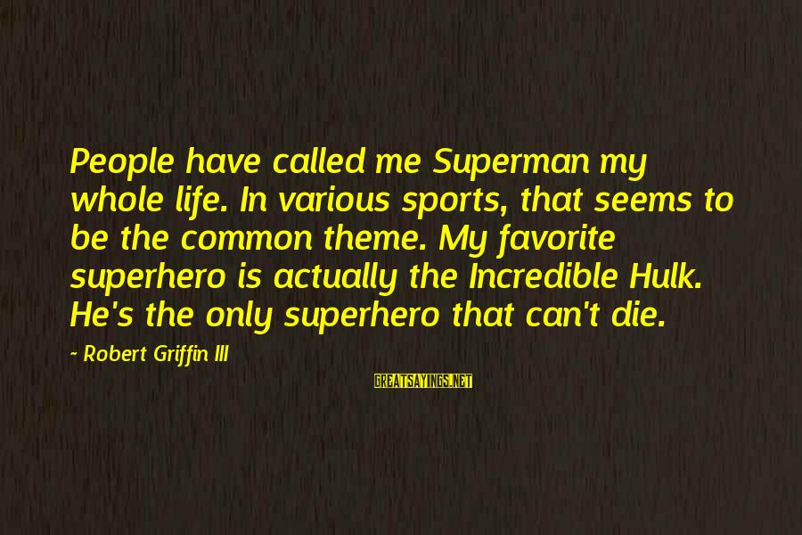 Hulk's Sayings By Robert Griffin III: People have called me Superman my whole life. In various sports, that seems to be