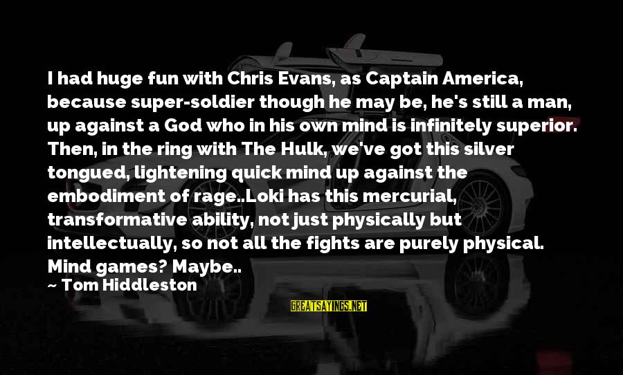 Hulk's Sayings By Tom Hiddleston: I had huge fun with Chris Evans, as Captain America, because super-soldier though he may