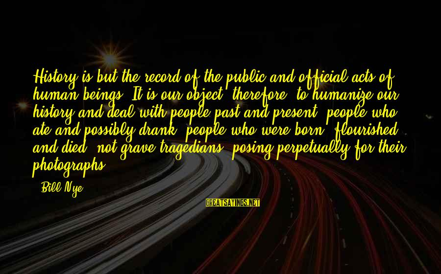 Human Acts Sayings By Bill Nye: History is but the record of the public and official acts of human beings. It