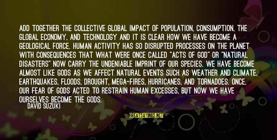 Human Acts Sayings By David Suzuki: Add together the collective global impact of population, consumption, the global economy, and technology and