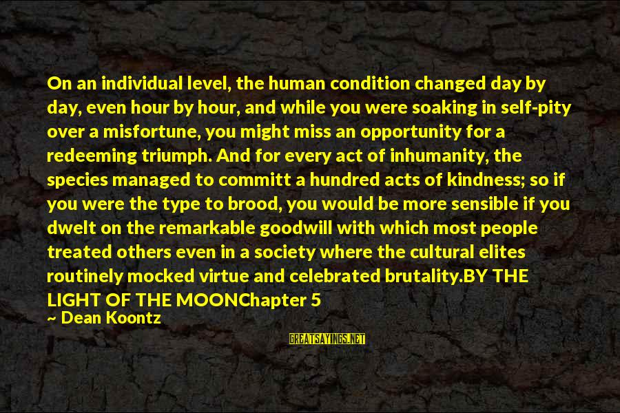 Human Acts Sayings By Dean Koontz: On an individual level, the human condition changed day by day, even hour by hour,