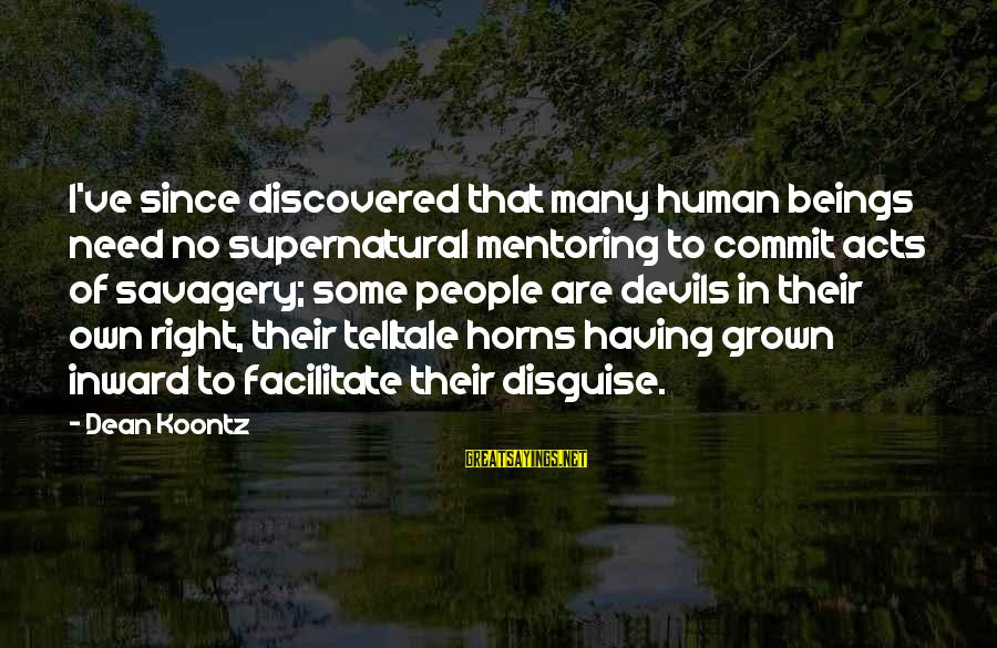 Human Acts Sayings By Dean Koontz: I've since discovered that many human beings need no supernatural mentoring to commit acts of