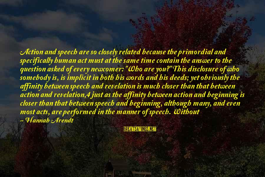 Human Acts Sayings By Hannah Arendt: Action and speech are so closely related because the primordial and specifically human act must