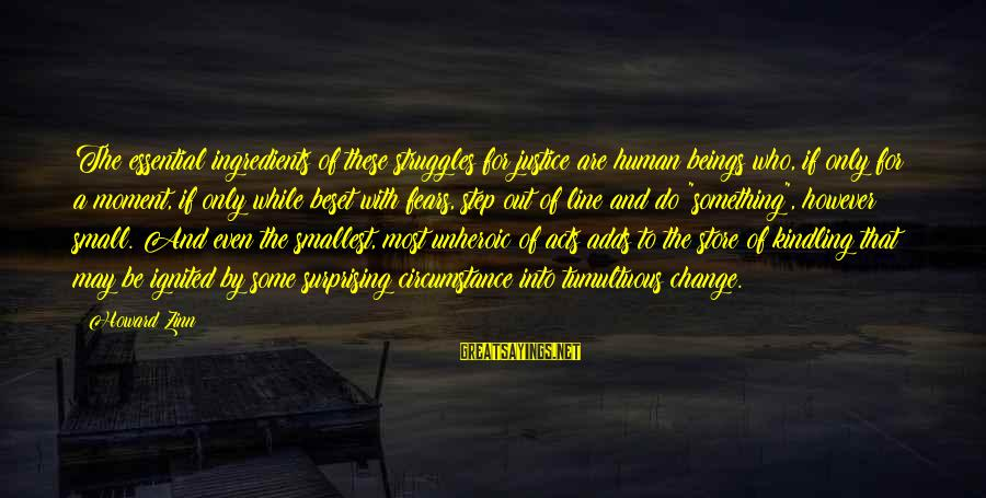 Human Acts Sayings By Howard Zinn: The essential ingredients of these struggles for justice are human beings who, if only for