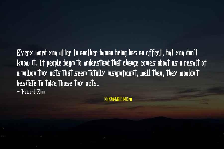 Human Acts Sayings By Howard Zinn: Every word you utter to another human being has an effect, but you don't know