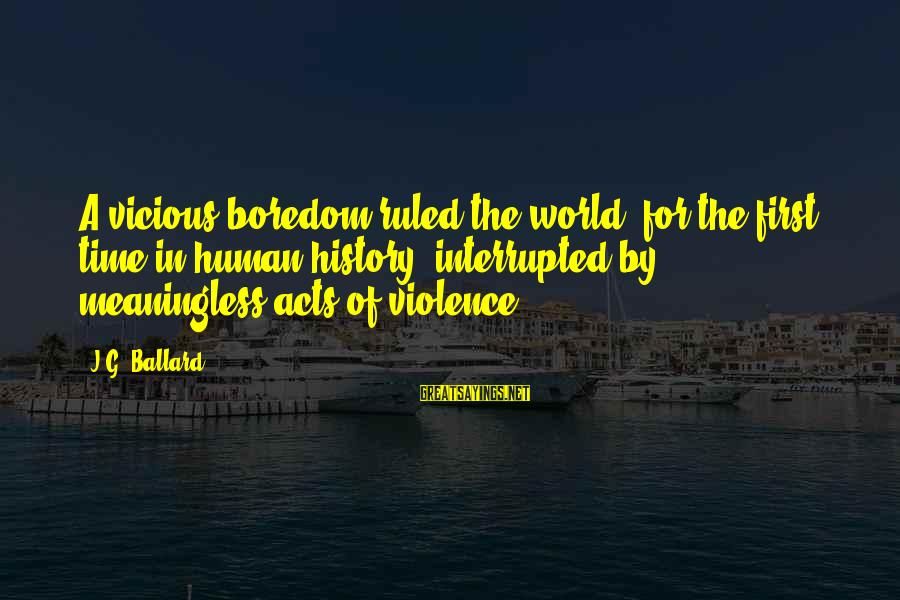 Human Acts Sayings By J.G. Ballard: A vicious boredom ruled the world, for the first time in human history, interrupted by