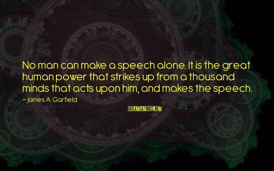 Human Acts Sayings By James A. Garfield: No man can make a speech alone. It is the great human power that strikes