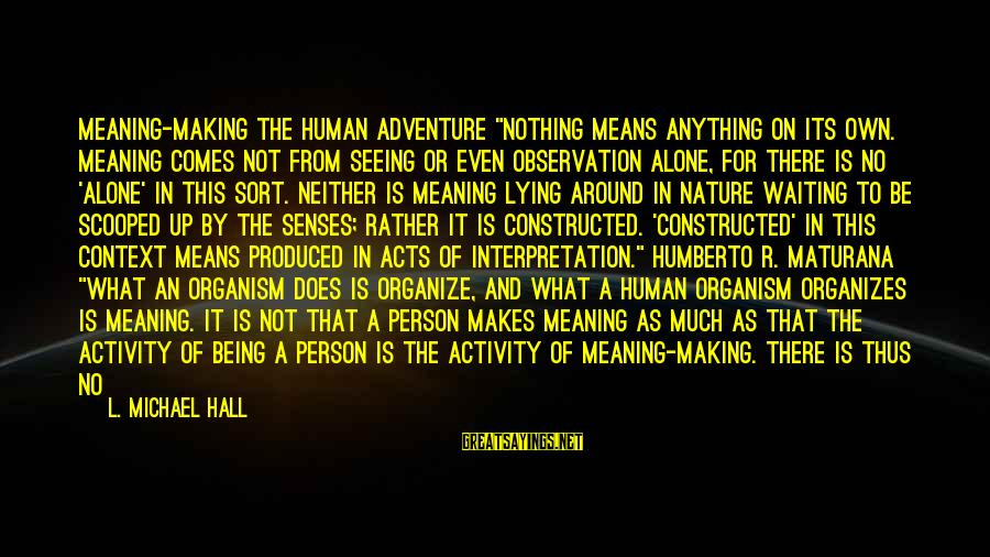 """Human Acts Sayings By L. Michael Hall: MEANING-MAKING The Human Adventure """"Nothing means anything on its own. Meaning comes not from seeing"""