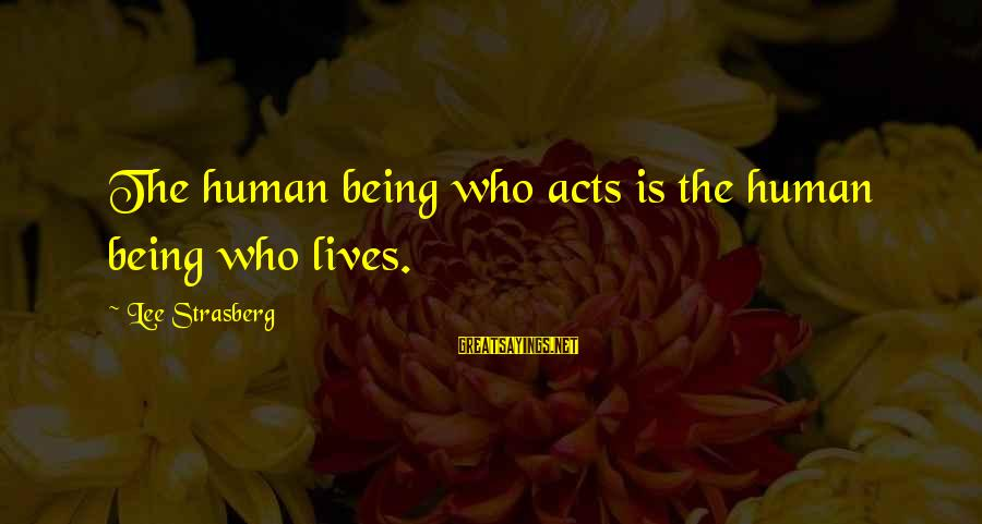 Human Acts Sayings By Lee Strasberg: The human being who acts is the human being who lives.