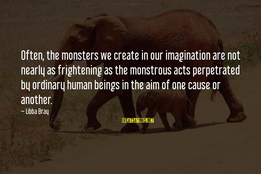 Human Acts Sayings By Libba Bray: Often, the monsters we create in our imagination are not nearly as frightening as the