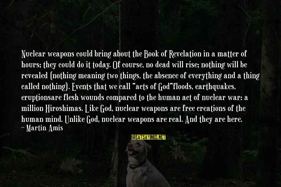 Human Acts Sayings By Martin Amis: Nuclear weapons could bring about the Book of Revelation in a matter of hours; they