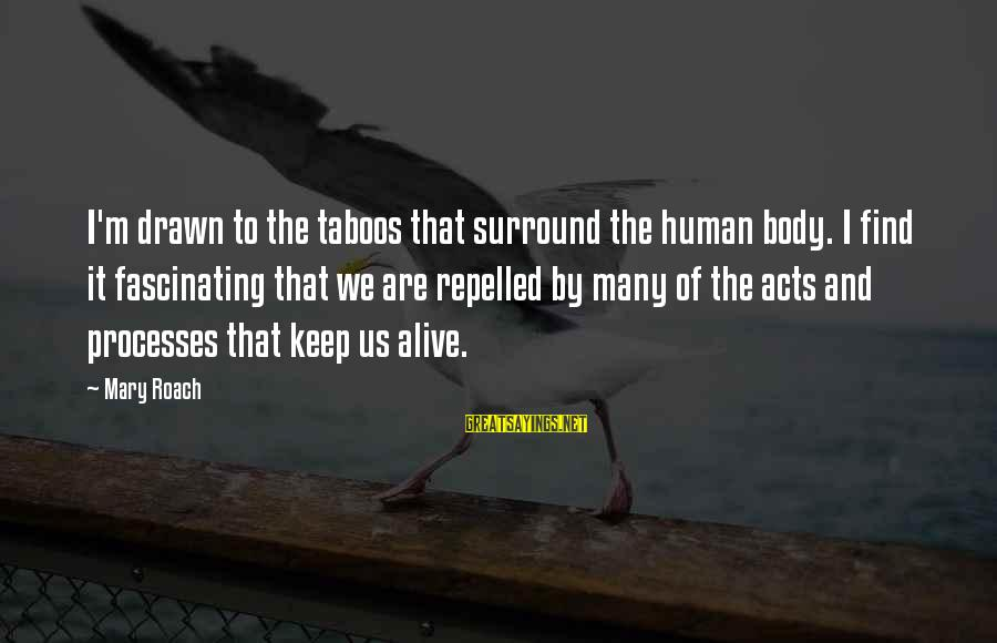 Human Acts Sayings By Mary Roach: I'm drawn to the taboos that surround the human body. I find it fascinating that