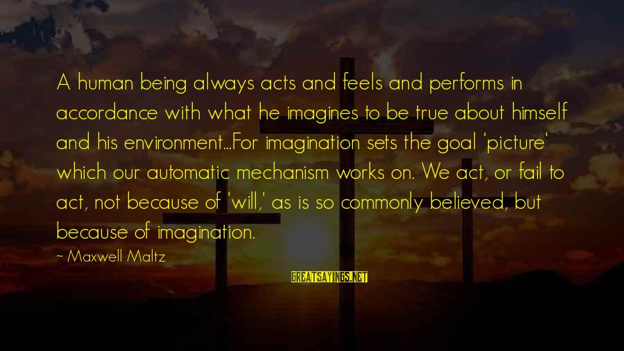 Human Acts Sayings By Maxwell Maltz: A human being always acts and feels and performs in accordance with what he imagines