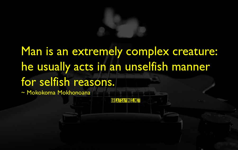 Human Acts Sayings By Mokokoma Mokhonoana: Man is an extremely complex creature: he usually acts in an unselfish manner for selfish