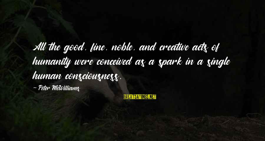 Human Acts Sayings By Peter McWilliams: All the good, fine, noble, and creative acts of humanity were conceived as a spark