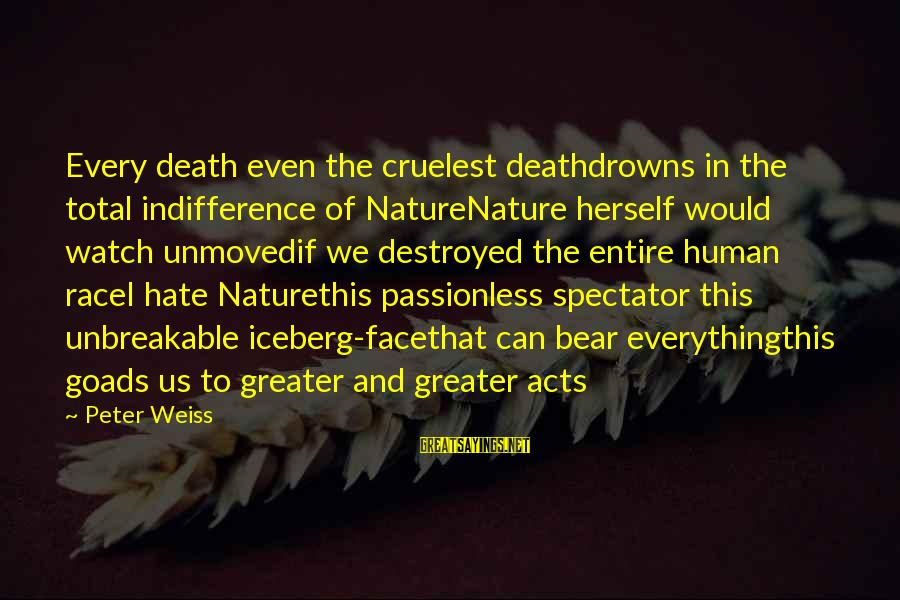 Human Acts Sayings By Peter Weiss: Every death even the cruelest deathdrowns in the total indifference of NatureNature herself would watch