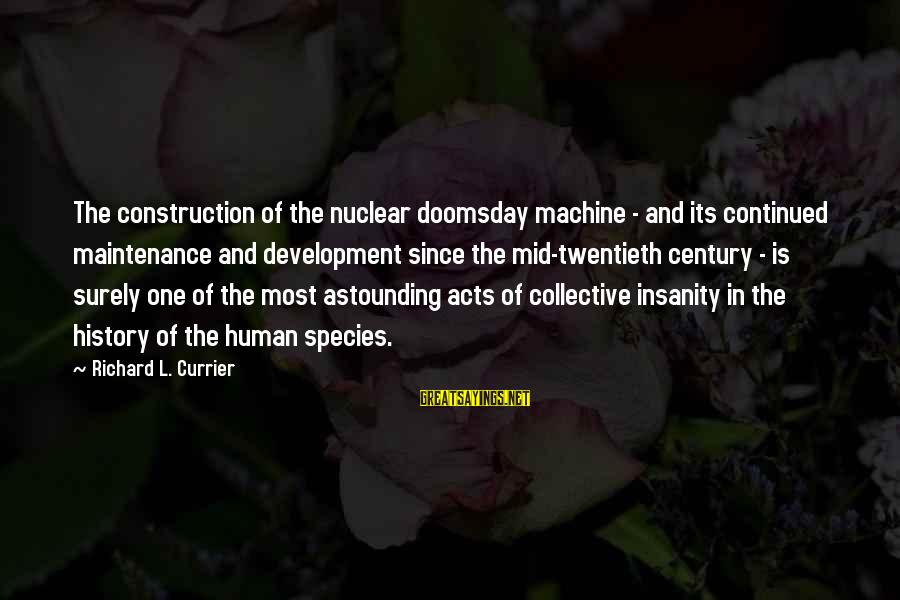 Human Acts Sayings By Richard L. Currier: The construction of the nuclear doomsday machine - and its continued maintenance and development since