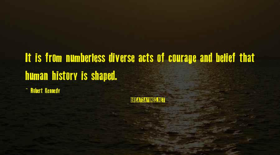 Human Acts Sayings By Robert Kennedy: It is from numberless diverse acts of courage and belief that human history is shaped.