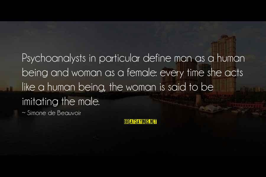 Human Acts Sayings By Simone De Beauvoir: Psychoanalysts in particular define man as a human being and woman as a female: every