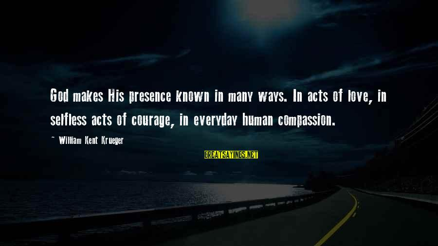 Human Acts Sayings By William Kent Krueger: God makes His presence known in many ways. In acts of love, in selfless acts