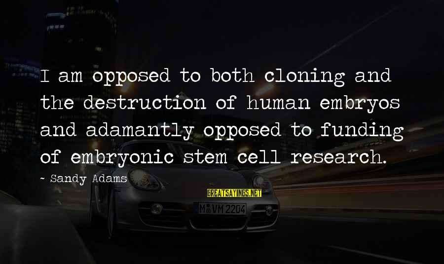 Human Embryonic Stem Cell Research Sayings By Sandy Adams: I am opposed to both cloning and the destruction of human embryos and adamantly opposed