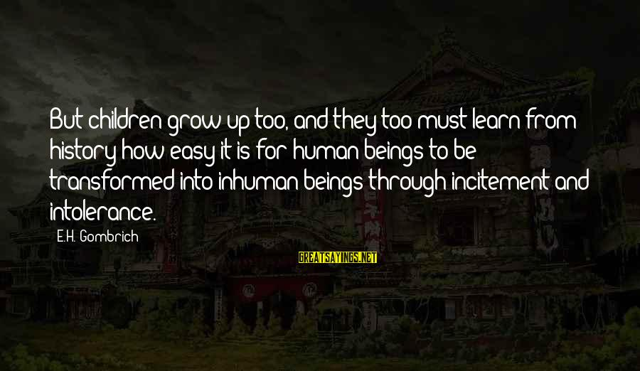 Human Intolerance Sayings By E.H. Gombrich: But children grow up too, and they too must learn from history how easy it
