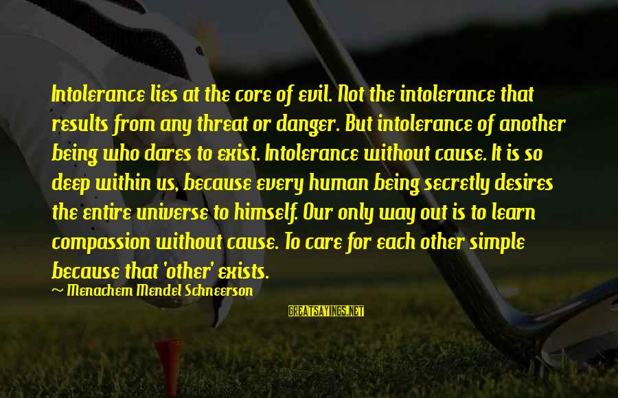 Human Intolerance Sayings By Menachem Mendel Schneerson: Intolerance lies at the core of evil. Not the intolerance that results from any threat