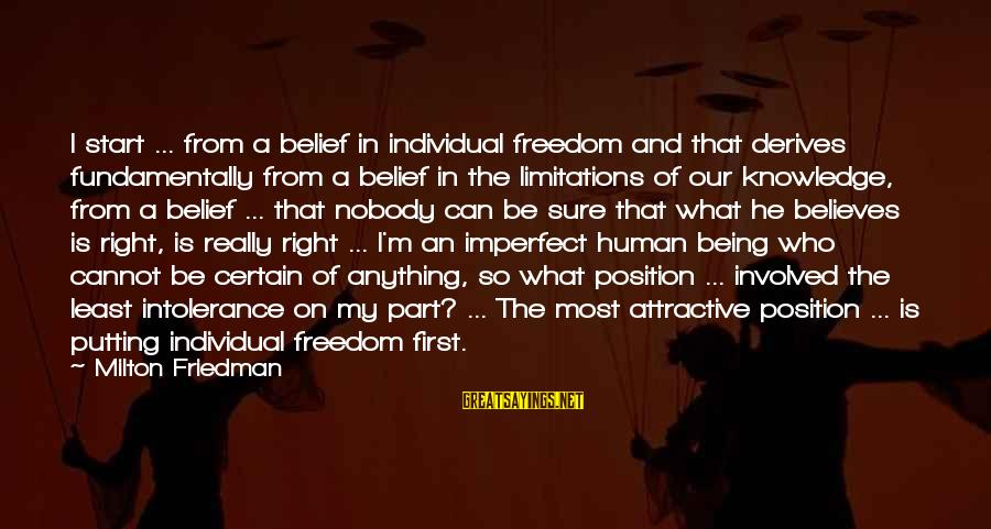 Human Intolerance Sayings By Milton Friedman: I start ... from a belief in individual freedom and that derives fundamentally from a
