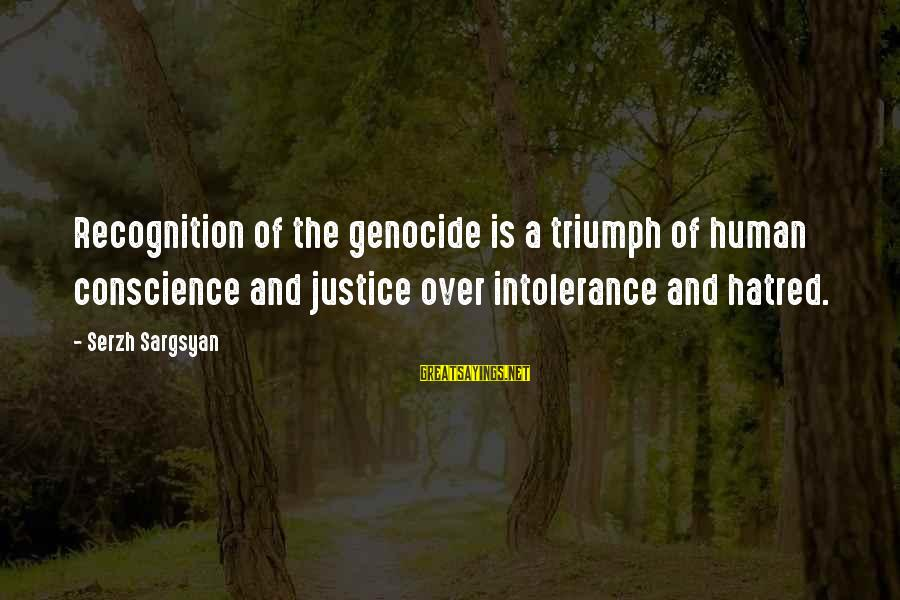 Human Intolerance Sayings By Serzh Sargsyan: Recognition of the genocide is a triumph of human conscience and justice over intolerance and