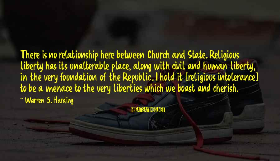Human Intolerance Sayings By Warren G. Harding: There is no relationship here between Church and State. Religious liberty has its unalterable place,