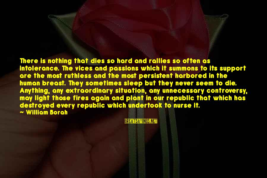 Human Intolerance Sayings By William Borah: There is nothing that dies so hard and rallies so often as intolerance. The vices