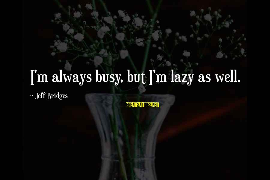 Human Reproductive System Sayings By Jeff Bridges: I'm always busy, but I'm lazy as well.