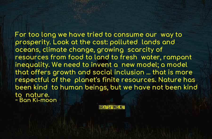 Human Resources Sayings By Ban Ki-moon: For too long we have tried to consume our way to prosperity. Look at the