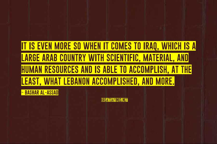 Human Resources Sayings By Bashar Al-Assad: It is even more so when it comes to Iraq, which is a large Arab