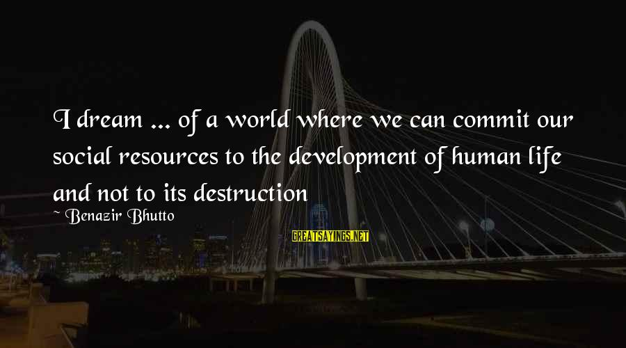 Human Resources Sayings By Benazir Bhutto: I dream ... of a world where we can commit our social resources to the