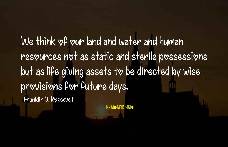 Human Resources Sayings By Franklin D. Roosevelt: We think of our land and water and human resources not as static and sterile