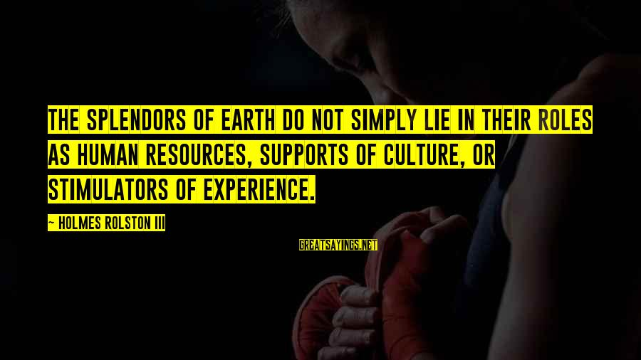Human Resources Sayings By Holmes Rolston III: The splendors of earth do not simply lie in their roles as human resources, supports