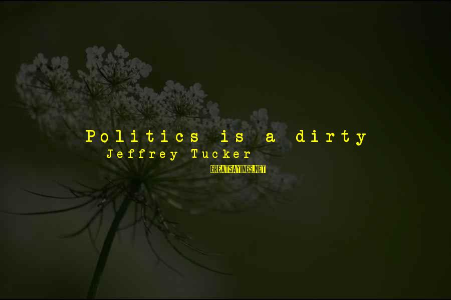 Human Resources Sayings By Jeffrey Tucker: Politics is a dirty business, a ruse, an ideological cul-de-sac, a vast looter of intellectual